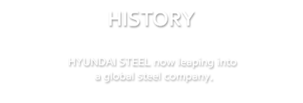 HISTORY | HYUNDAI STEEL now leaping into a global steel company.