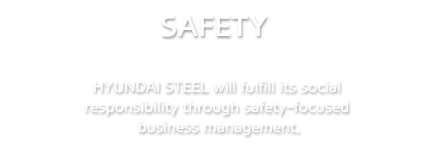 SAFETY | HYUNDAI STEEL will fulfill its social responsibility through safety-focused business management.