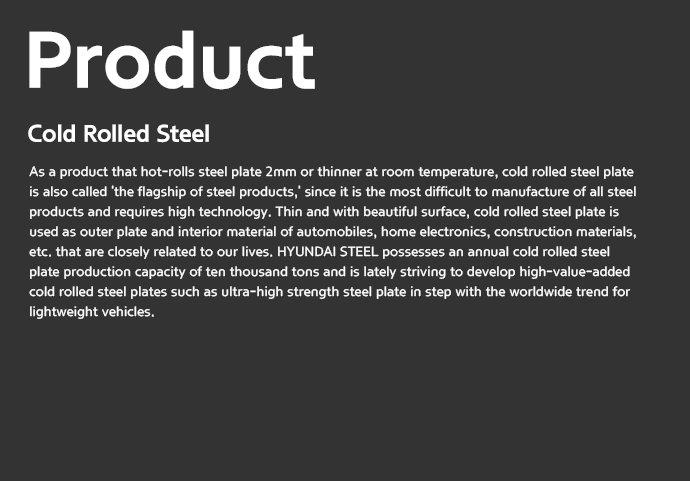 Product | Cold Rolled Steel - As a product that hot-rolls steel plate 2mm or thinner at room temperature, cold rolled steel plate is also called 'the flagship of steel products,' since it is the most difficult to manufacture of all steel products and requires high technology. Thin and with beautiful surface, cold rolled steel plate is used as outer plate and interior material of automobiles, home electronics, construction materials, etc. that are closely related to our lives. HYUNDAI STEEL possesses an annual cold rolled steel plate production capacity of ten thousand tons and is lately striving to develop high-value-added cold rolled steel plates such as ultra-high strength steel plate in step with the worldwide trend for lightweight vehicles.