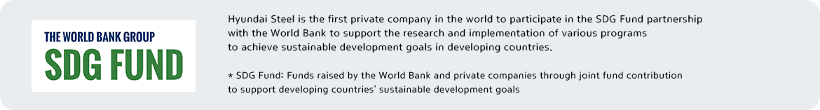 SDGfund logo | Hyundai Steel is the first private company in the world to participate in the SDG Fund partnership with the World Bank to support the research and implementation of various programs to achieve sustainable development goals in developing countries. * SDG Fund: Funds raised by the World Bank and private companies through joint fund contribution to support developing countries' sustainable development goals